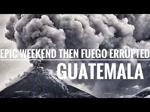 EPIC WEEKEND THEN THE VOLCANO EXPLODED - GUATEMALA