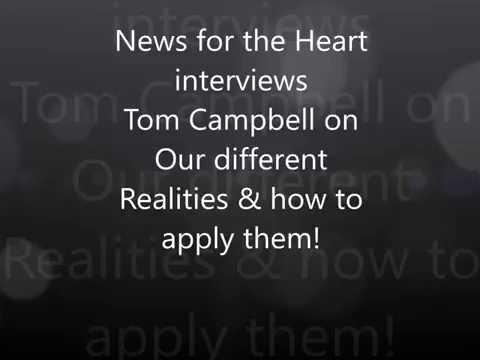 News for the Heart talks with Tom Campbell on Realities