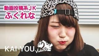 関西の女子高生YouTuber・ふくれながKAI-YOU Videosに登場! 動画投稿の...