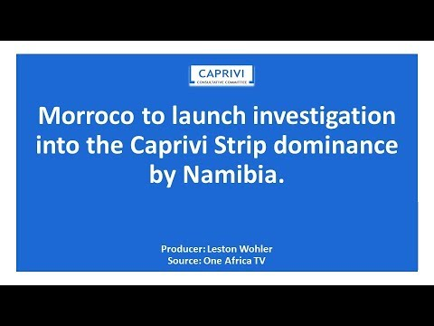 Morroco to launch investigation into the Caprivi Strip dominance by Namibia By Leston Wohler