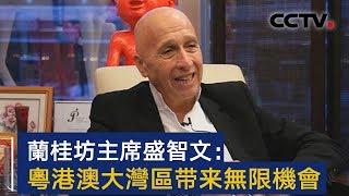 兰桂坊主席盛智文:粤港澳大湾区将给年轻人带来无限机会 | CCTV