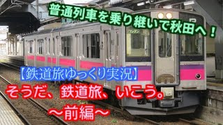 【鉄道旅ゆっくり実況】そうだ、鉄道旅、いこう。 ~Part10~  (前編) 普通列車を乗り継いで秋田へ!