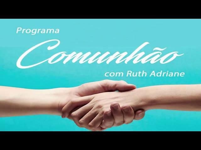 Programa Comunhão com Ruth Adriane 7º
