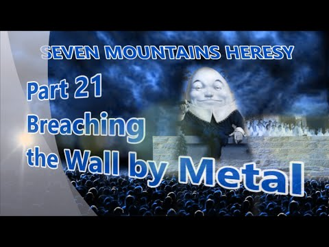 BREACHING THE WALL BY METAL (Pt 21 of the Seven Mountains Heresy)