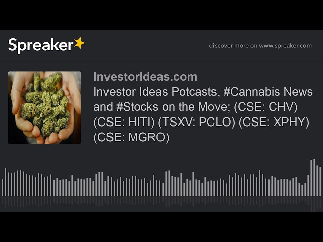 Investor Ideas Potcasts, #Cannabis News and #Stocks on the Move; (CSE: CHV) (CSE: HITI) (TSXV: PCLO)