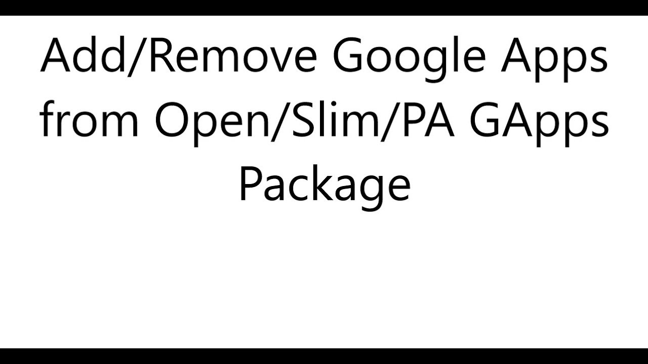 Add/Remove Google Apps from Open/Slim/PA GApps Package