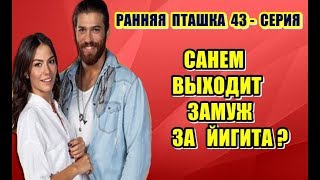 РАННЯЯ ПТАШКА 43 СЕРИЯ САНЕМ ВЫХОДИТ ЗАМУЖ ЗА ЙИГИТА
