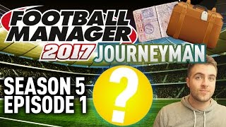 JOURNEYMAN FM SAVE! | OUR NEW TEAM, NEW START!! - EPISODE 1 - S5 | FOOTBALL MANAGER 17 - FM17 SAVE!