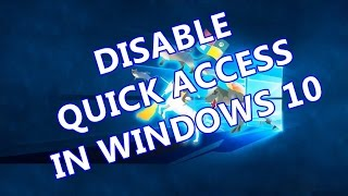 WINDOWS 10 TIPS : Disable Windows 10 Quick Access Feature in File Explorer