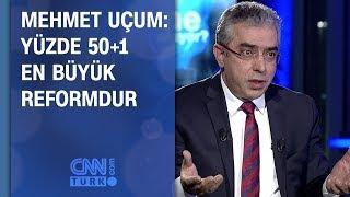 Mehmet Uçum: Yüzde 50+1 en büyük reformdur