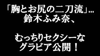 「胸とお尻の二刀流」... 鈴木ふみ奈、 むっちりセクシーなグラビア公開...