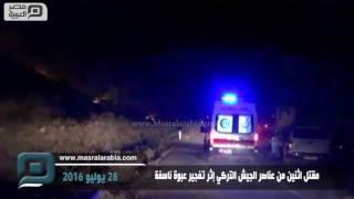 مصر العربية   مقتل اثنين من عناصر الجيش التركي إثر تفجير عبوة ناسفة