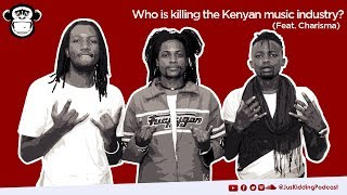 JUS KIDDING PODCAST: Who is killing the Kenyan music industry? (Feat. Charisma)