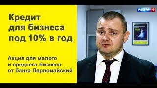 кредит для бизнеса до 50 млн. руб с фиксированной ставкой 10 годовых в банке Первомайский