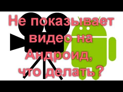 Не показывает видео на Андроид, что делать?