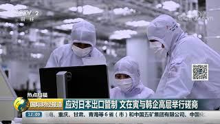 [国际财经报道]热点扫描 应对日本出口管制 文在寅与韩企高层举行磋商  CCTV财经