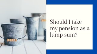 Is taking my pension as a lump sum a good idea?