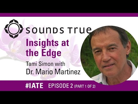 Dr. Mario Martinez – Insights At The Edge Podcast w/Tami Simon PART 1 of 2 (#IATE 11/18/14)