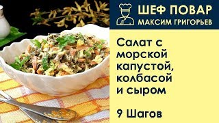 Салат с морской капустой, колбасой и сыром . Рецепт от шеф повара Максима Григорьева