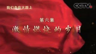 《我们走在大路上》 第六集 激情燃烧的岁月| CCTV