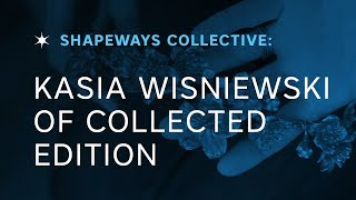 Shapeways Collective: Kasia Wisniewski of Collected Edition