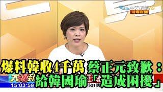 【精彩】爆料韓收4千萬 蔡正元:給韓國瑜「造成困擾」致歉