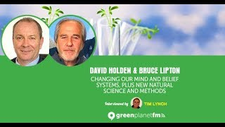 David Holden & Bruce Lipton: Changing our mind and belief systems, plus new natural science and...
