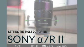 Getting the most out of the Sony a7R II