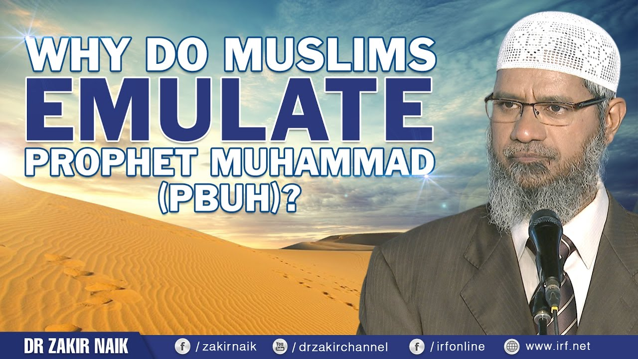 WHY DO MUSLIMS EMULATE PROPHET MUHAMMAD (PBUH)? - DR ZAKIR NAIK
