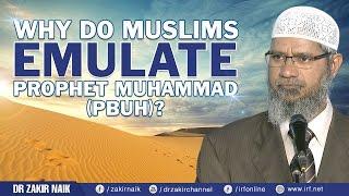 WHY DO MUSLIMS EMULATE PROPHET MUHAMMAD (PBUH)? - DR ZAKIR NAIK