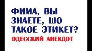 Фима вы знаете шо такое этикет Одесский анекдот