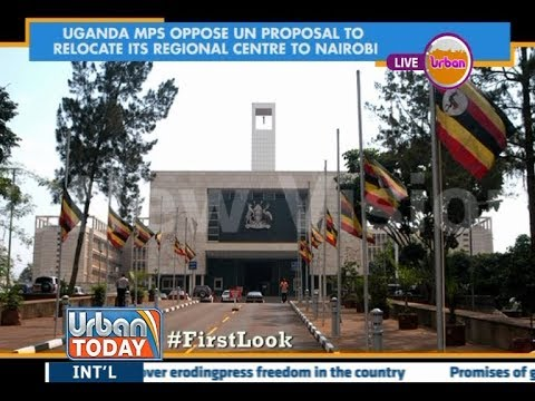 #UrbanToday: Ugandan MPS oppose UN proposal to relocate it's regional Centre to Nairobi
