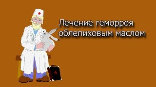 Лечение геморроя облепиховым маслом.Лечение геморроя народными средствами