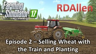 Farming Simulator 17 Gold Crest Valley E2 - Selling Wheat with the Train and Planting