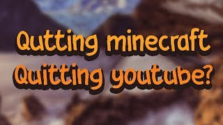 Quitting minecraft, quitting youtube or not???
