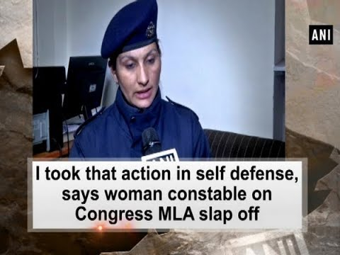 I took that action in self defense, says woman constable on Congress MLA slap off - ANI News