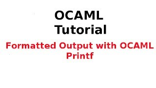 OCAML Tutorial 25/33: Formatted Output with OCAML Printf