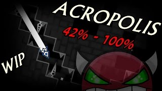 ACROPOLIS 42% - 100% WORK IN PROGRESS | Geometry Dash [2.0] [INSANE DEMON]