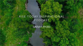 RISE TODAY INSPIRATIONAL PODCAST | EPISODE 6 | BE INSPIRED SARAH RYAN