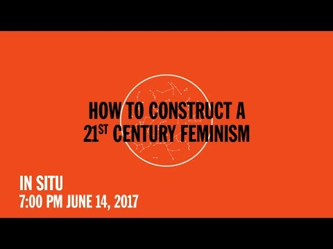 In Situ: How to Construct a 21st Century Feminism