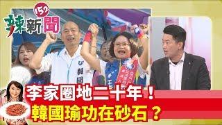 【辣新聞152】李家圈地二十年!韓國瑜功在砂石? 2019.12.03