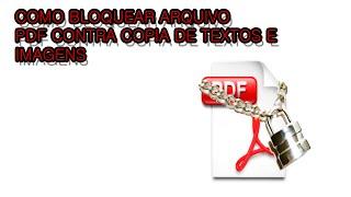 COMO BLOQUEAR ARQUIVO PDF CONTRA COPIA DE TEXTOS E IMAGENS