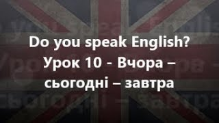 Англійська мова: Урок 10 - Вчора – сьогодні – завтра