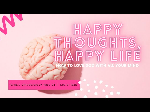 Happy Thoughts, Happy Life: How to Love God With All Your Mind  |  Simple Christianity, Part 2