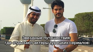 Звездные путешествия: где отдыхают актеры турецких сериалов. Турецкие актёры. Турецкие сериалы.