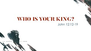 """""""Who is Your King?"""" (John 12:12-19)"""