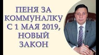 Пеня за коммуналку с 1 мая 2019, новый закон