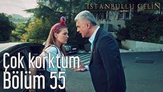 İstanbullu Gelin 55. Bölüm - Çok Korktum