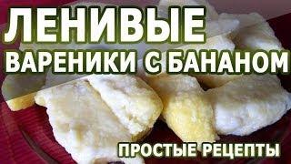 Рецепты блюд. Ленивые вареники с бананом простой рецепт