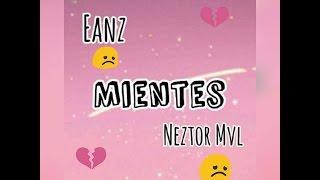 vuclip Mientes - Eanz Ft Neztor Mvl - Letra💔